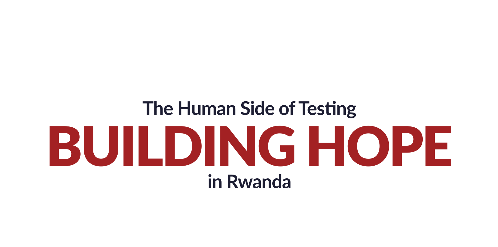 The Human Side of Testing: Building Hope in Rwanda